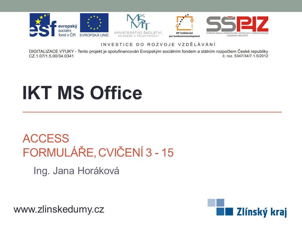 ACCESS FORMULÁŘE, CVIČENÍ 3 - 15 Ing. Jana Horáková IKT MS Office www.zlinskedumy.cz