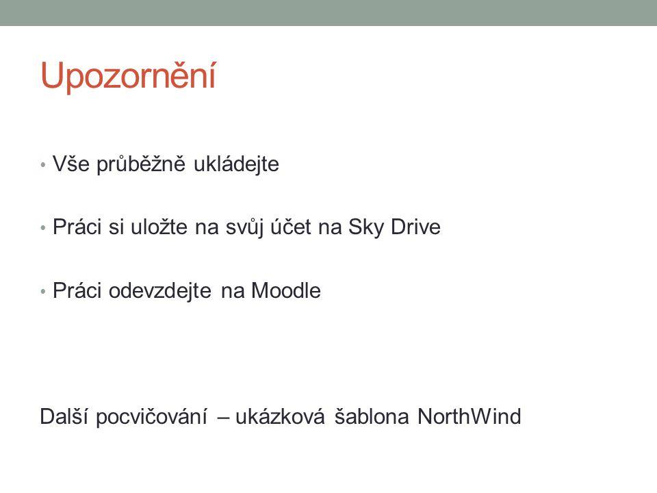 Upozornění Vše průběžně ukládejte Práci si uložte na svůj účet na Sky Drive Práci odevzdejte na Moodle Další pocvičování – ukázková šablona NorthWind