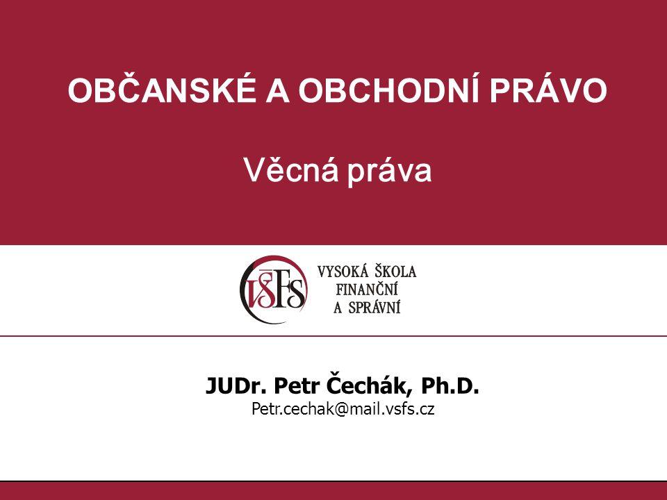 OBČANSKÉ A OBCHODNÍ PRÁVO Věcná práva JUDr. Petr Čechák, Ph.D. Petr.cechak@mail.vsfs.cz