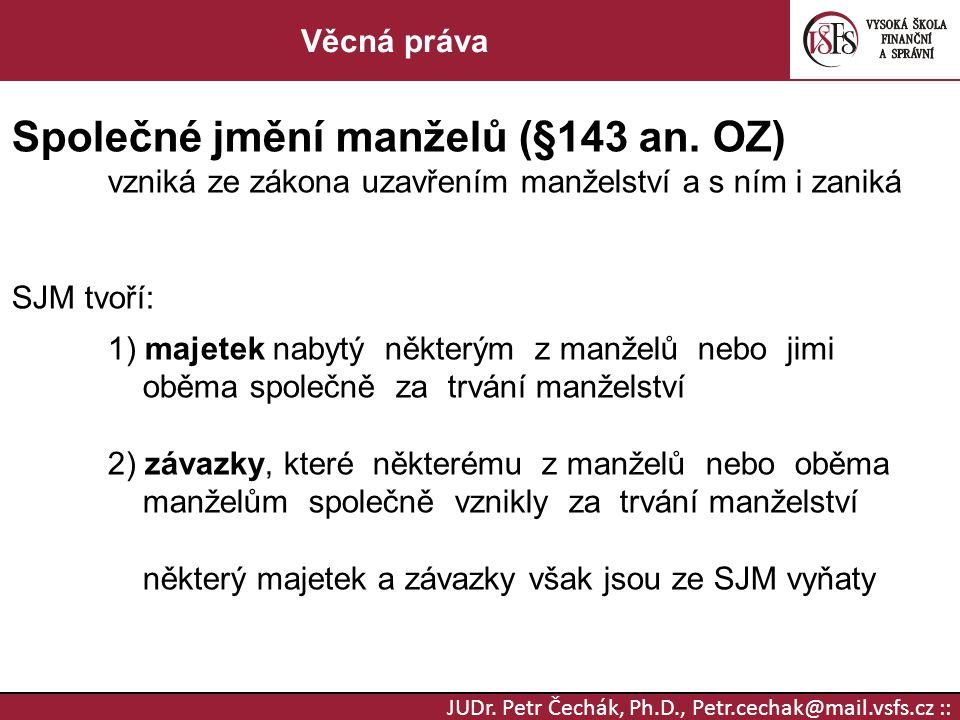 JUDr.Petr Čechák, Ph.D., Petr.cechak@mail.vsfs.cz :: Věcná práva Společné jmění manželů (§143 an.