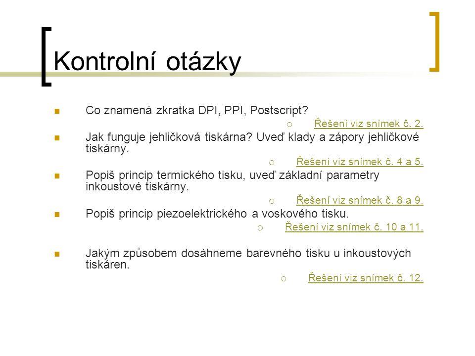 Kontrolní otázky Co znamená zkratka DPI, PPI, Postscript?  Řešení viz snímek č. 2. Řešení viz snímek č. 2. Jak funguje jehličková tiskárna? Uveď klad