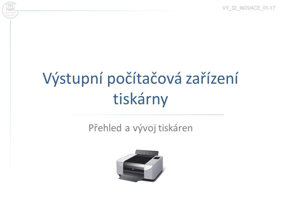 Výstupní počítačová zařízení tiskárny Přehled a vývoj tiskáren VY_32_INOVACE_01-17