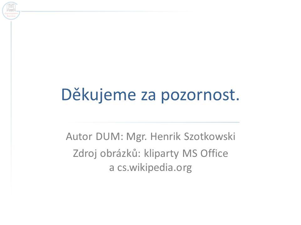 Děkujeme za pozornost. Autor DUM: Mgr. Henrik Szotkowski Zdroj obrázků: kliparty MS Office a cs.wikipedia.org
