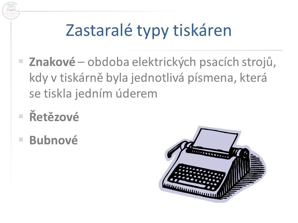 Zastaralé typy tiskáren  Znakové – obdoba elektrických psacích strojů, kdy v tiskárně byla jednotlivá písmena, která se tiskla jedním úderem  Řetězo