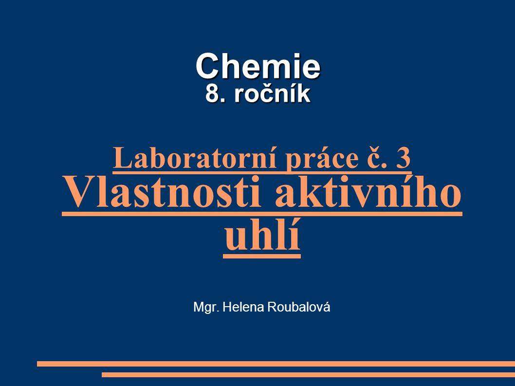 Chemie 8. ročník Laboratorní práce č. 3 Vlastnosti aktivního uhlí Mgr. Helena Roubalová