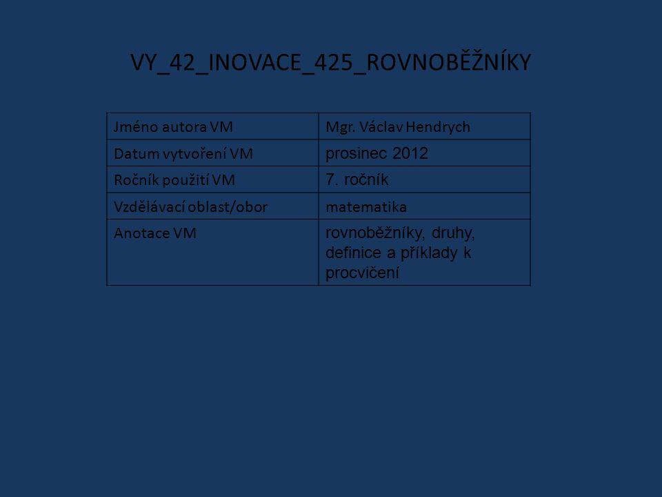 VY_42_INOVACE_425_ROVNOBĚŽNÍKY Jméno autora VMMgr. Václav Hendrych Datum vytvoření VM prosinec 2012 Ročník použití VM 7. ročník Vzdělávací oblast/obor