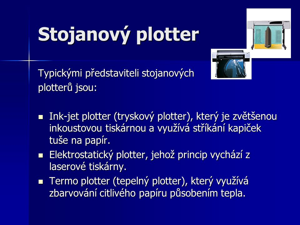 Stojanový plotter Typickými představiteli stojanových plotterů jsou: Ink-jet plotter (tryskový plotter), který je zvětšenou inkoustovou tiskárnou a vy