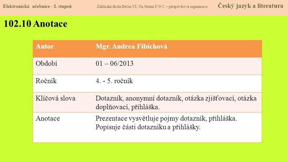 102.10 Anotace AutorMgr. Andrea Fibichová Období01 – 06/2013 Ročník4. - 5. ročník Klíčová slovaDotazník, anonymní dotazník, otázka zjišťovací, otázka