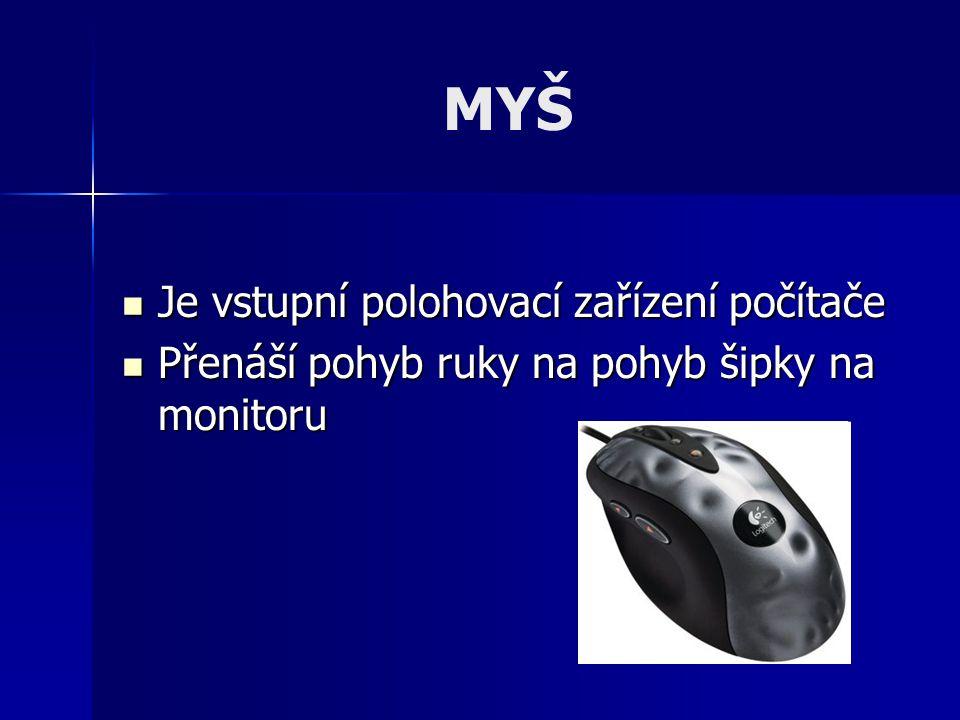 MYŠ - druhy Kuličková myš - snímačem pohybu je kulička uvnitř myši a její spodní část se dotýká podložky Kuličková myš - snímačem pohybu je kulička uvnitř myši a její spodní část se dotýká podložky Optická a laserová myš – snímání pohybu probíhá obvykle infračerveným paprskem (bez datového kabelu – přenos probíhá radiovým signálem) Optická a laserová myš – snímání pohybu probíhá obvykle infračerveným paprskem (bez datového kabelu – přenos probíhá radiovým signálem)