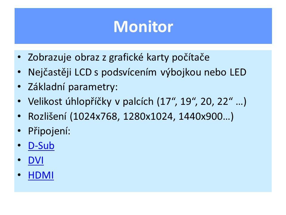 Zobrazuje obraz z grafické karty počítače Nejčastěji LCD s podsvícením výbojkou nebo LED Základní parametry: Velikost úhlopříčky v palcích (17 , 19 , 20, 22 …) Rozlišení (1024x768, 1280x1024, 1440x900…) Připojení: D-Sub DVI HDMI Monitor