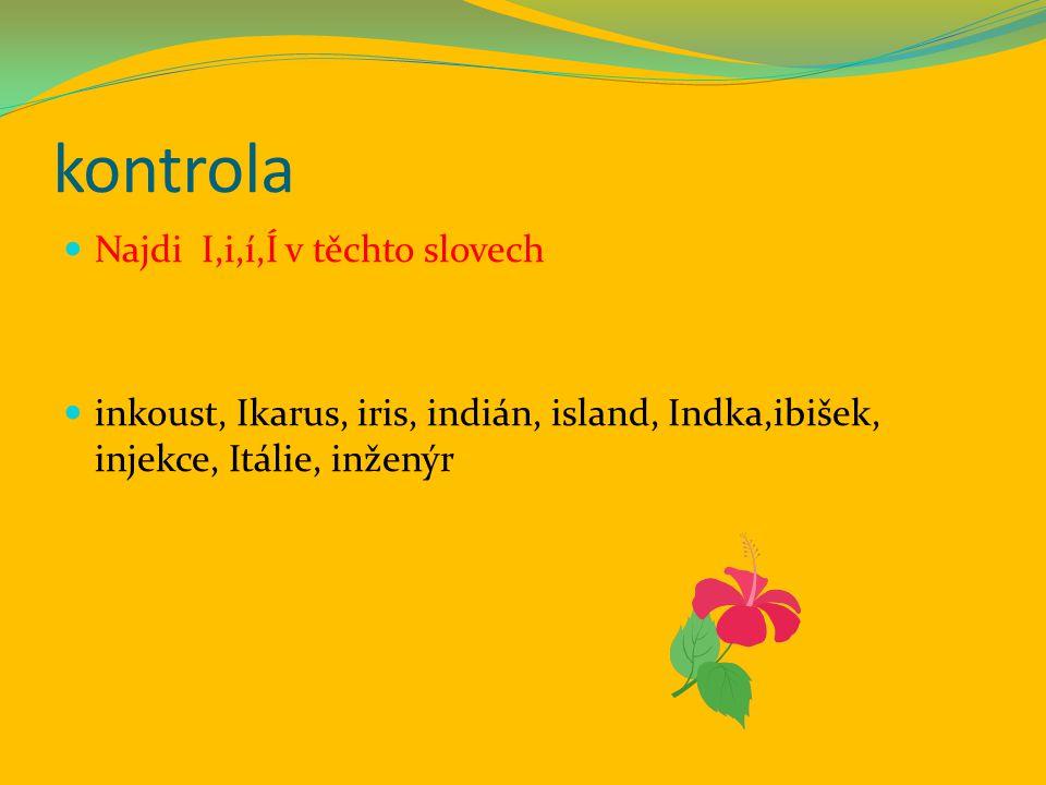 kontrola Najdi I,i,í,Í v těchto slovech inkoust, Ikarus, iris, indián, island, Indka,ibišek, injekce, Itálie, inženýr