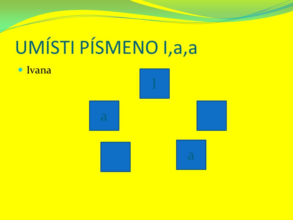 UMÍSTI PÍSMENO I,a,a Ivana a a I