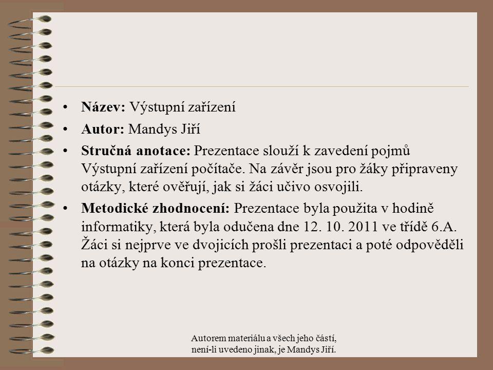 Název: Výstupní zařízení Autor: Mandys Jiří Stručná anotace: Prezentace slouží k zavedení pojmů Výstupní zařízení počítače.