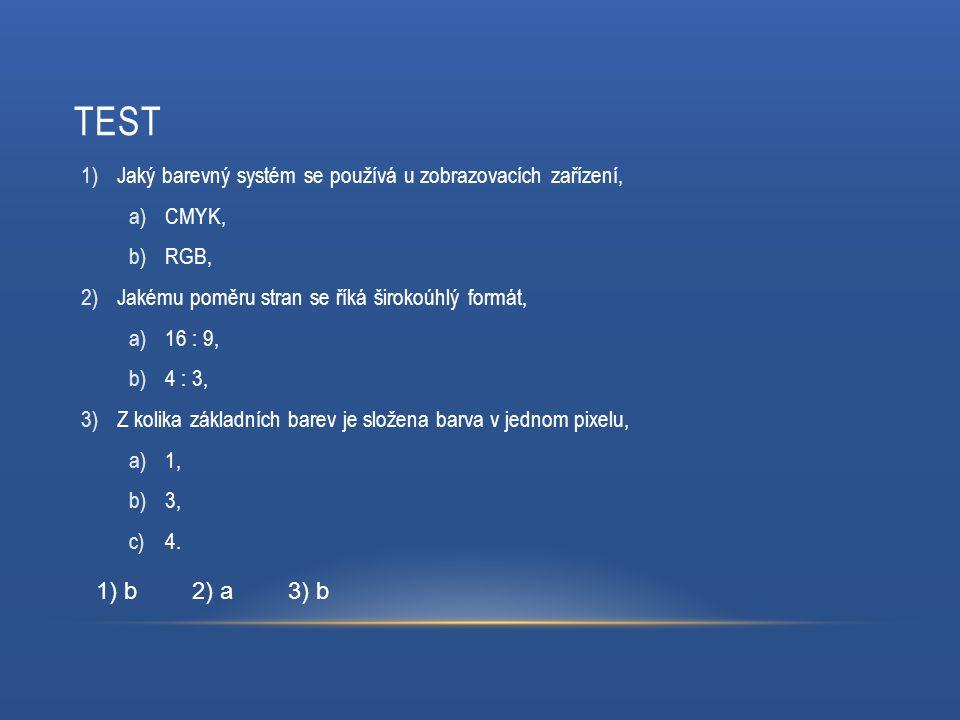 TEST 1)Jaký barevný systém se používá u zobrazovacích zařízení, a)CMYK, b)RGB, 2)Jakému poměru stran se říká širokoúhlý formát, a)16 : 9, b)4 : 3, 3)Z