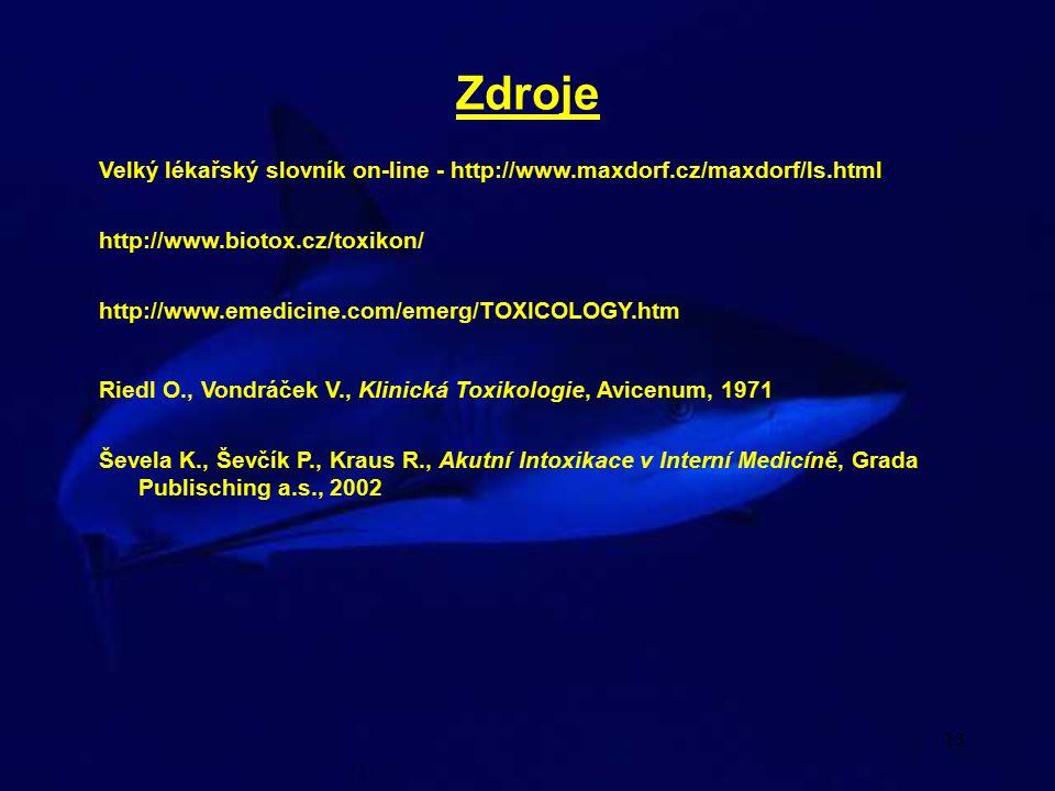 13 Zdroje Velký lékařský slovník on-line - http://www.maxdorf.cz/maxdorf/ls.html Ševela K., Ševčík P., Kraus R., Akutní Intoxikace v Interní Medicíně, Grada Publisching a.s., 2002 Riedl O., Vondráček V., Klinická Toxikologie, Avicenum, 1971 http://www.biotox.cz/toxikon/ http://www.emedicine.com/emerg/TOXICOLOGY.htm