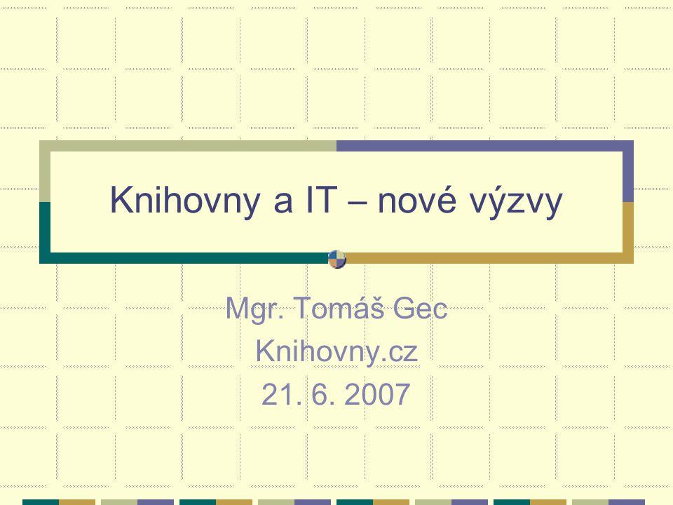 Knihovny a IT – nové výzvy Mgr. Tomáš Gec Knihovny.cz 21. 6. 2007