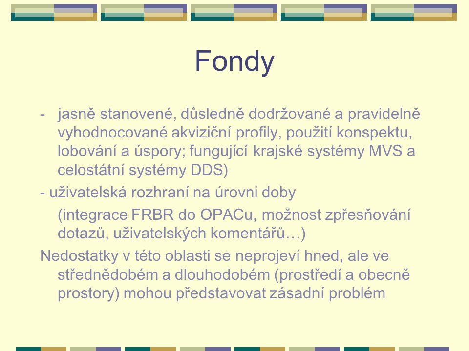 Fondy - jasně stanovené, důsledně dodržované a pravidelně vyhodnocované akviziční profily, použití konspektu, lobování a úspory; fungující krajské systémy MVS a celostátní systémy DDS) - uživatelská rozhraní na úrovni doby (integrace FRBR do OPACu, možnost zpřesňování dotazů, uživatelských komentářů…) Nedostatky v této oblasti se neprojeví hned, ale ve střednědobém a dlouhodobém (prostředí a obecně prostory) mohou představovat zásadní problém