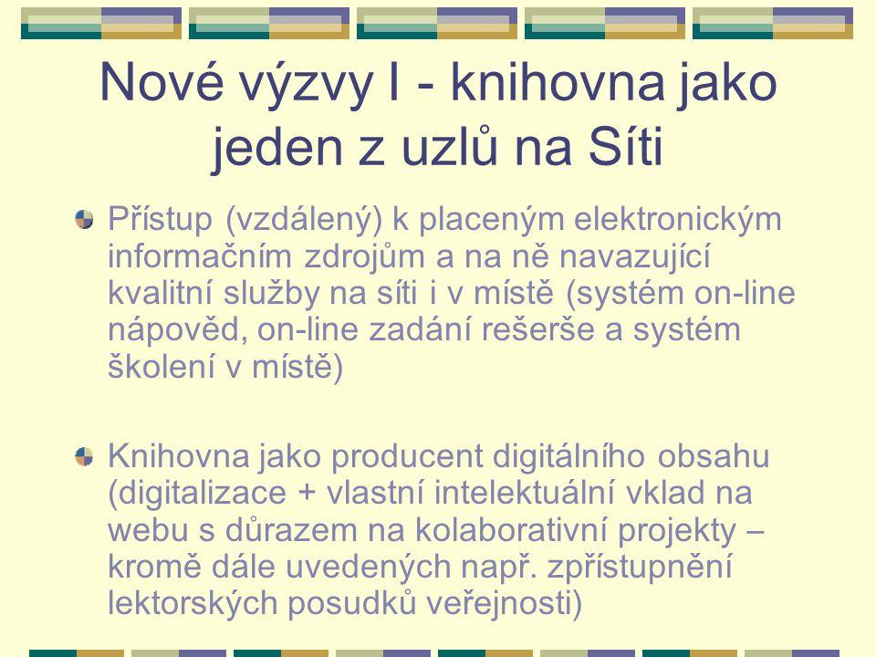 Nové výzvy I - knihovna jako jeden z uzlů na Síti Přístup (vzdálený) k placeným elektronickým informačním zdrojům a na ně navazující kvalitní služby na síti i v místě (systém on-line nápověd, on-line zadání rešerše a systém školení v místě) Knihovna jako producent digitálního obsahu (digitalizace + vlastní intelektuální vklad na webu s důrazem na kolaborativní projekty – kromě dále uvedených např.