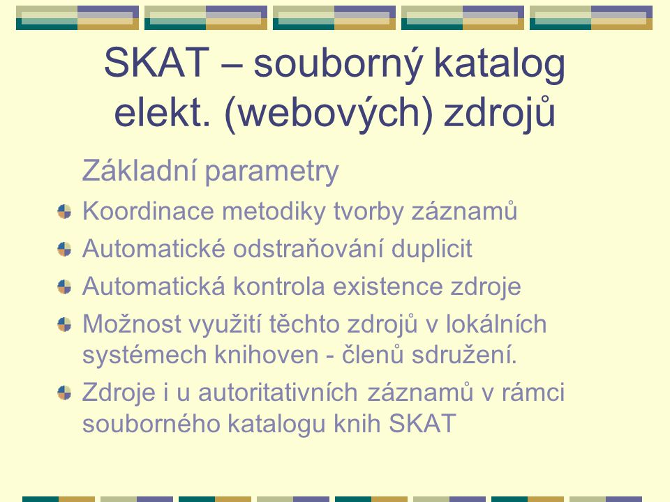 SKAT – souborný katalog elekt. (webových) zdrojů Základní parametry Koordinace metodiky tvorby záznamů Automatické odstraňování duplicit Automatická k