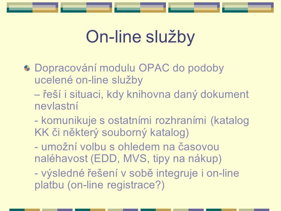 On-line služby Dopracování modulu OPAC do podoby ucelené on-line služby – řeší i situaci, kdy knihovna daný dokument nevlastní - komunikuje s ostatními rozhraními (katalog KK či některý souborný katalog) - umožní volbu s ohledem na časovou naléhavost (EDD, MVS, tipy na nákup) - výsledné řešení v sobě integruje i on-line platbu (on-line registrace )