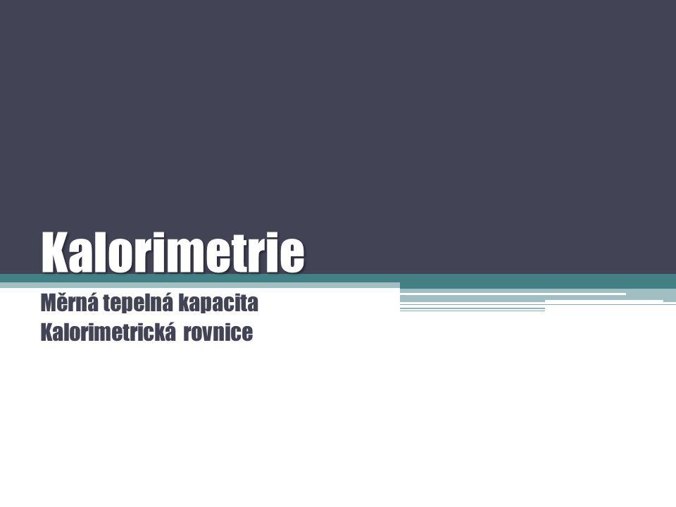 Kalorimetrie Měrná tepelná kapacita Kalorimetrická rovnice