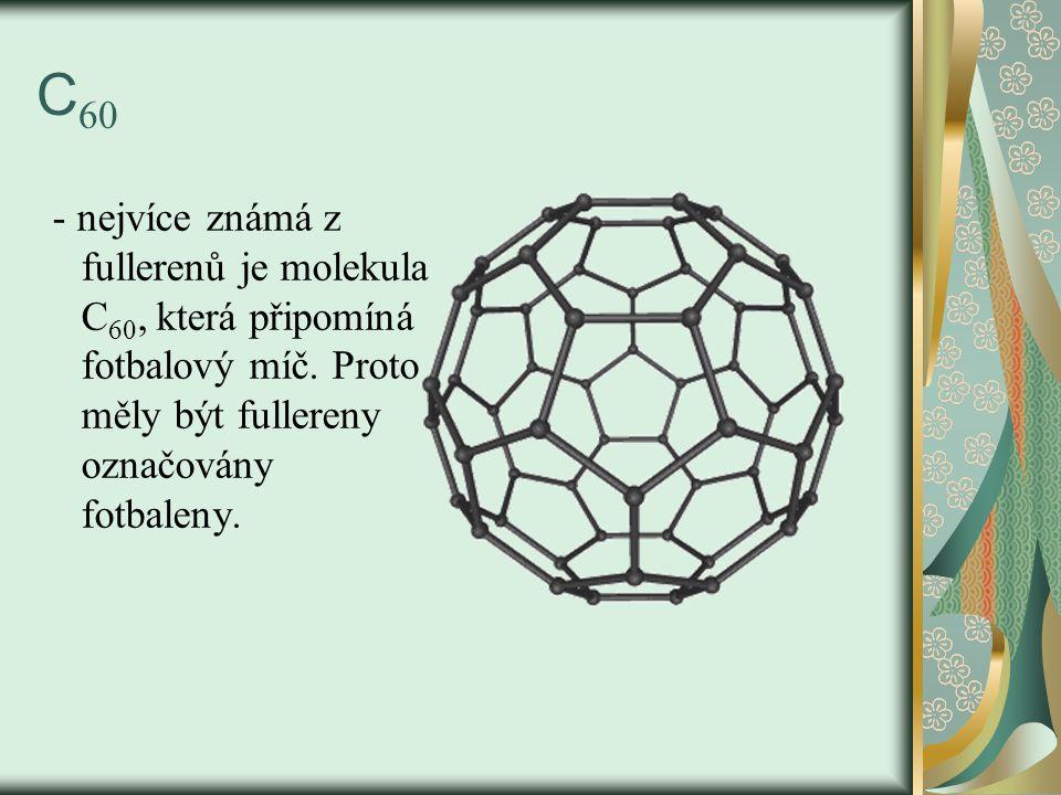C 60 - nejvíce známá z fullerenů je molekula C 60, která připomíná fotbalový míč. Proto měly být fullereny označovány fotbaleny.