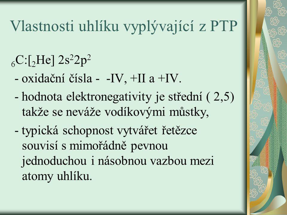 Vlastnosti uhlíku vyplývající z PTP 6 C:[ 2 He] 2s 2 2p 2 - oxidační čísla - -IV, +II a +IV. - hodnota elektronegativity je střední ( 2,5) takže se ne