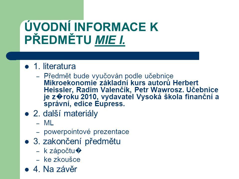 ÚVODNÍ INFORMACE K PŘEDMĚTU MIE I. 1. literatura – Předmět bude vyučován podle učebnice Mikroekonomie základní kurs autorů Herbert Heissler, Radim Val