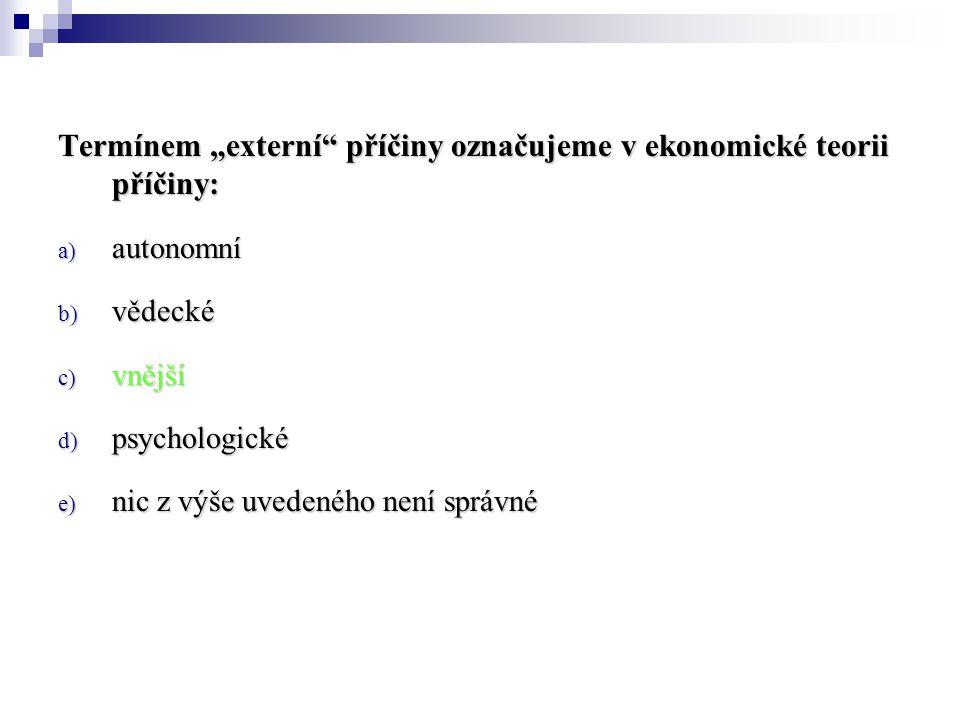 """Termínem """"externí"""" příčiny označujeme v ekonomické teorii příčiny: a) autonomní b) vědecké c) vnější d) psychologické e) nic z výše uvedeného není spr"""
