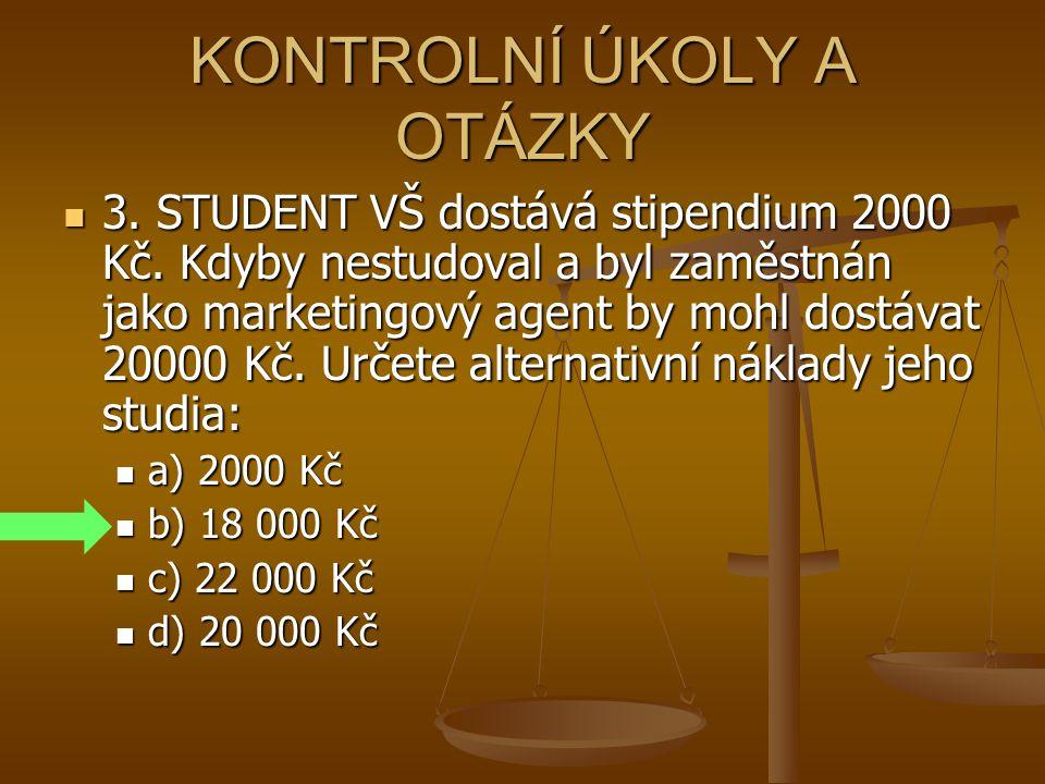 KONTROLNÍ ÚKOLY A OTÁZKY 3. STUDENT VŠ dostává stipendium 2000 Kč. Kdyby nestudoval a byl zaměstnán jako marketingový agent by mohl dostávat 20000 Kč.