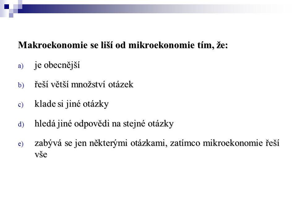 Makroekonomie se liší od mikroekonomie tím, že: a) je obecnější b) řeší větší množství otázek c) klade si jiné otázky d) hledá jiné odpovědi na stejné otázky e) zabývá se jen některými otázkami, zatímco mikroekonomie řeší vše