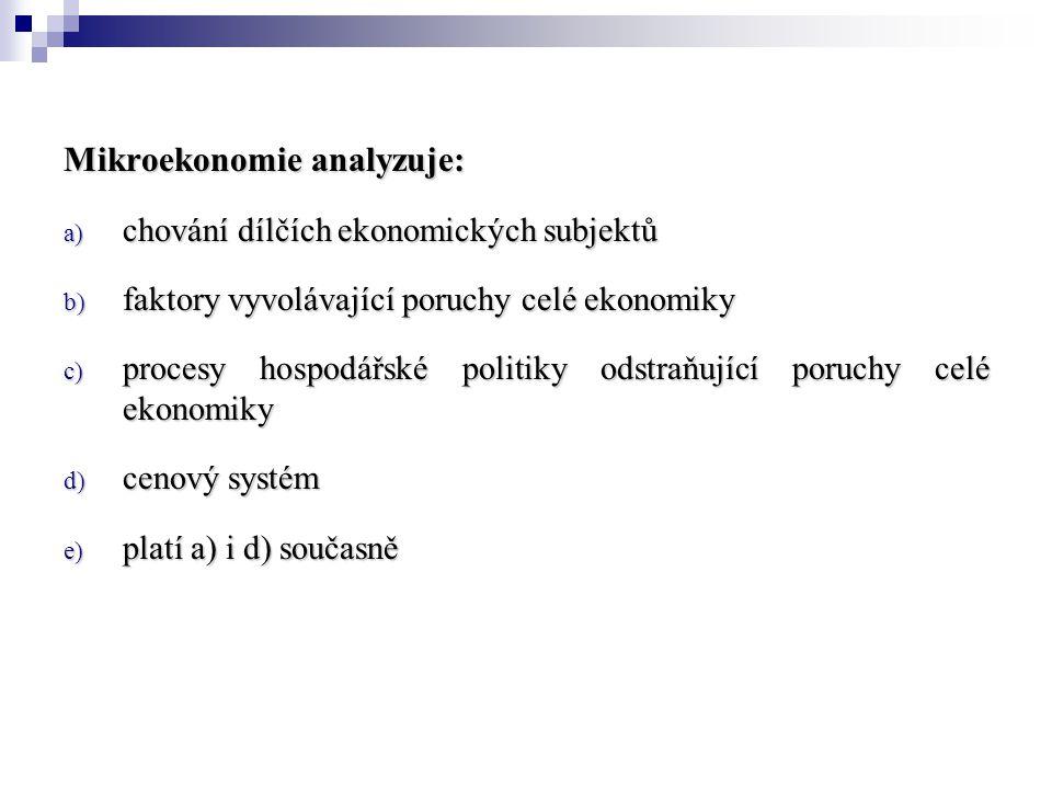 Mikroekonomie analyzuje: a) chování dílčích ekonomických subjektů b) faktory vyvolávající poruchy celé ekonomiky c) procesy hospodářské politiky odstraňující poruchy celé ekonomiky d) cenový systém e) platí a) i d) současně