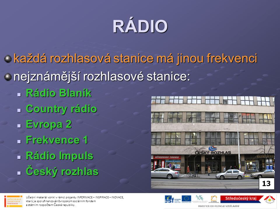 RÁDIO každá rozhlasová stanice má jinou frekvenci nejznámější rozhlasové stanice: Rádio Blaník Rádio Blaník Country rádio Country rádio Evropa 2 Evrop