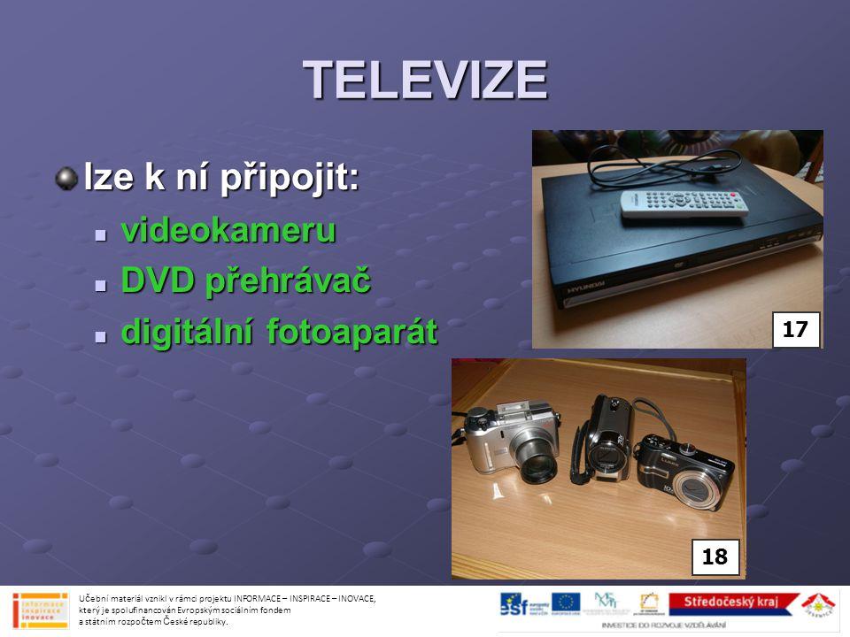 TELEVIZE lze k ní připojit: videokameru videokameru DVD přehrávač DVD přehrávač digitální fotoaparát digitální fotoaparát Učební materiál vznikl v rám