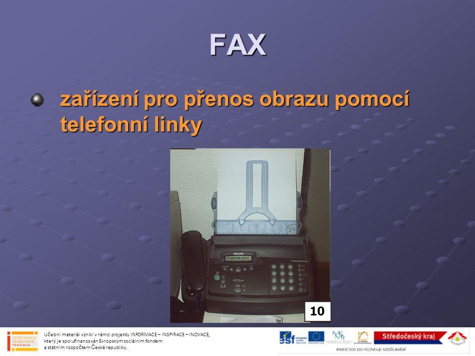 FAX 1.fax čte psaný text nebo obrázek z papíru 2.přečtené pošle pomocí telefonní linky na druhý faxový přístroj 3.druhý fax přijme zprávu 4.vytiskne její kopii na papír nebo ji uchová elektronicky Učební materiál vznikl v rámci projektu INFORMACE – INSPIRACE – INOVACE, který je spolufinancován Evropským sociálním fondem a státním rozpočtem České republiky.
