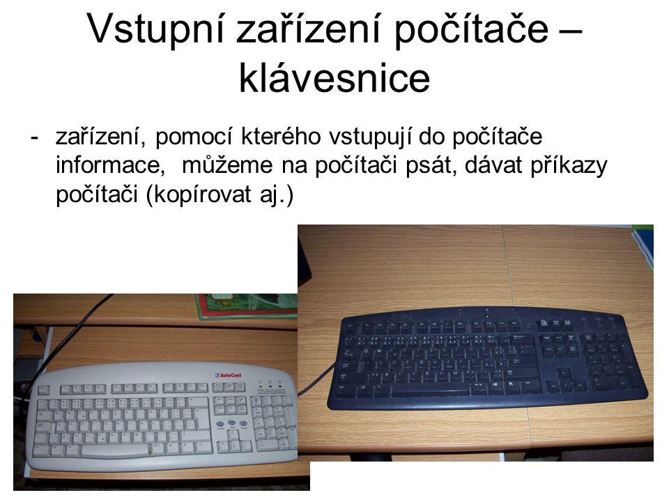 Vstupní zařízení počítače – klávesnice -zařízení, pomocí kterého vstupují do počítače informace, můžeme na počítači psát, dávat příkazy počítači (kopí