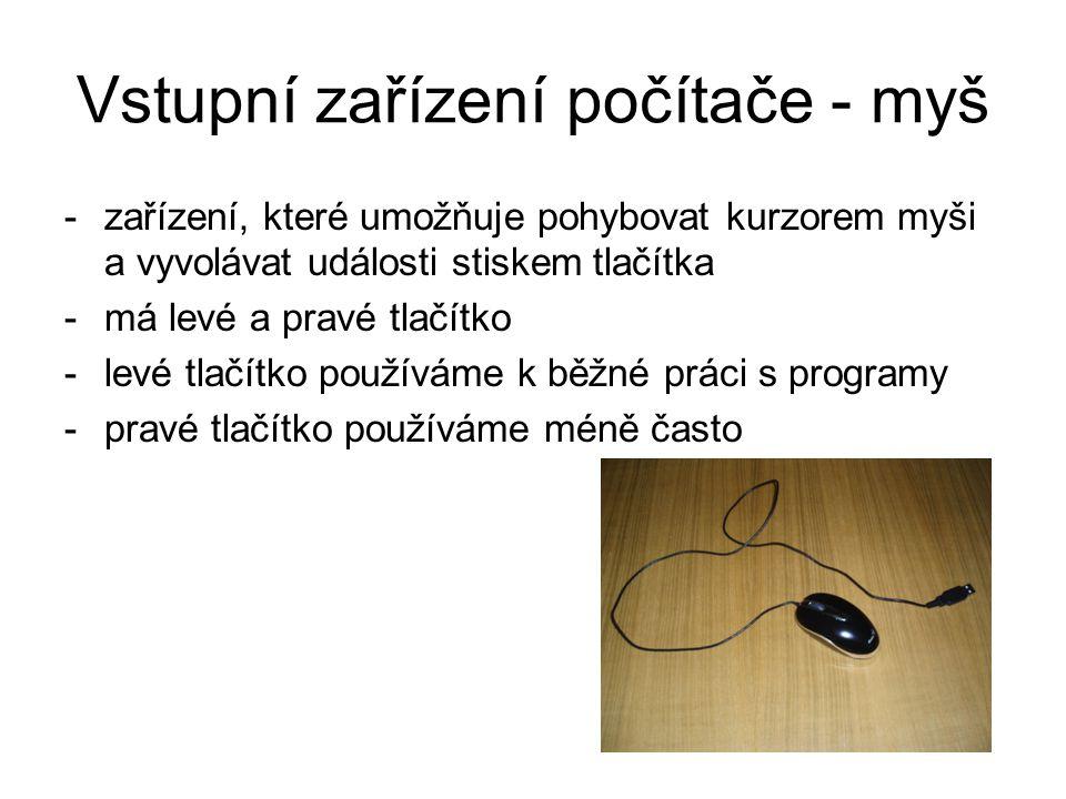 Vstupní zařízení počítače - myš -zařízení, které umožňuje pohybovat kurzorem myši a vyvolávat události stiskem tlačítka -má levé a pravé tlačítko -lev