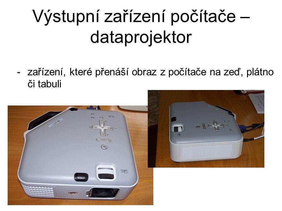Výstupní zařízení počítače – dataprojektor -zařízení, které přenáší obraz z počítače na zeď, plátno či tabuli