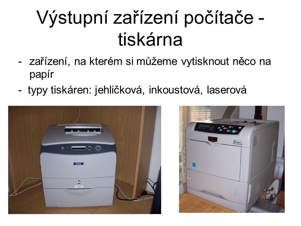 Výstupní zařízení počítače - tiskárna -zařízení, na kterém si můžeme vytisknout něco na papír - typy tiskáren: jehličková, inkoustová, laserová
