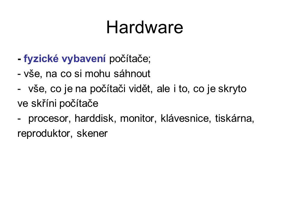 Hardware - fyzické vybavení počítače; - vše, na co si mohu sáhnout -vše, co je na počítači vidět, ale i to, co je skryto ve skříni počítače -procesor,