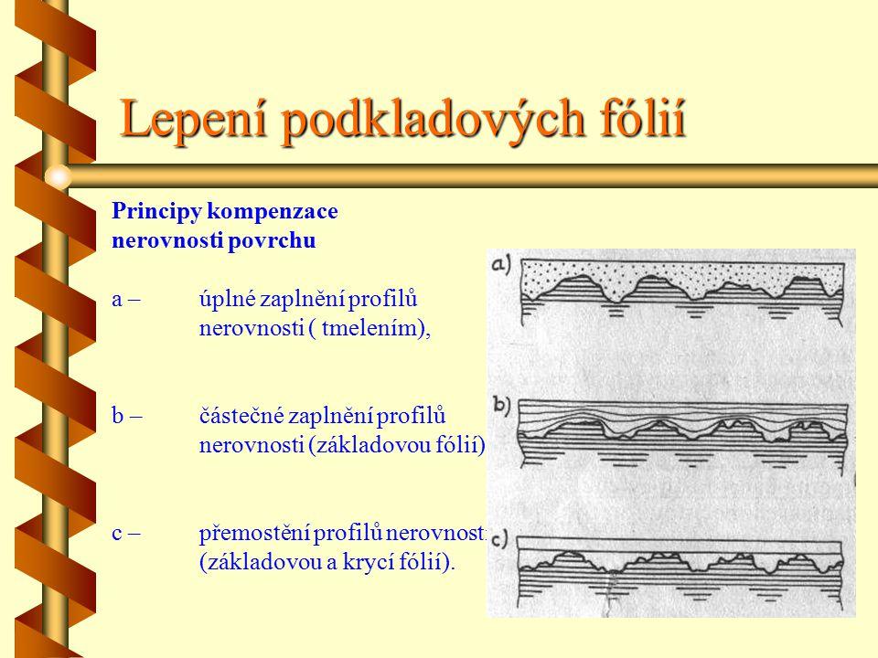 Lepení podkladových fólií Principy kompenzace nerovnosti povrchu a –úplné zaplnění profilů nerovnosti ( tmelením), b –částečné zaplnění profilů nerovnosti (základovou fólií), c –přemostění profilů nerovností (základovou a krycí fólií).