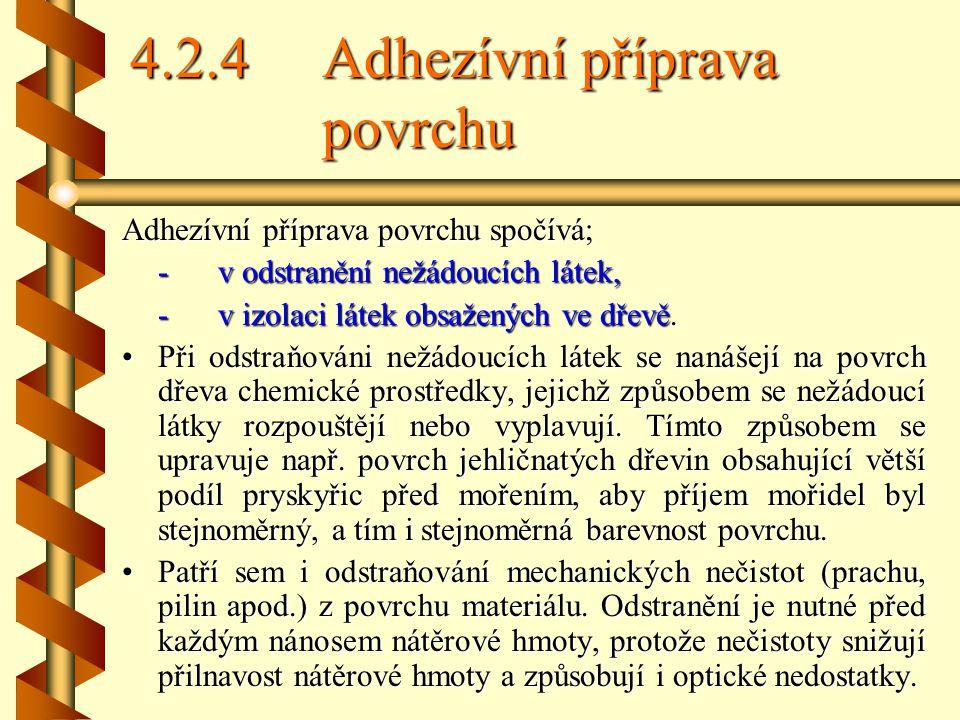 4.2.4Adhezívní příprava povrchu Adhezívní příprava povrchu spočívá; -v odstranění nežádoucích látek, -v izolaci látek obsažených ve dřevě.
