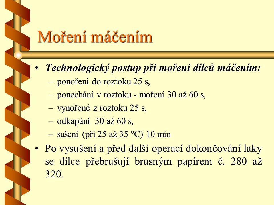 Moření máčením Technologický postup při mořeni dílců máčením: –p–p–p–ponořeni do roztoku 25 s, –p–p–p–ponechání v roztoku - moření 30 až 60 s, –v–v–v–vynořené z roztoku 25 s, –o–o–o–odkapání 30 až 60 s, –s–s–s–sušení (při 25 až 35 °C) 10 min Po vysušení a před další operací dokončování laky se dílce přebrušují brusným papírem č.