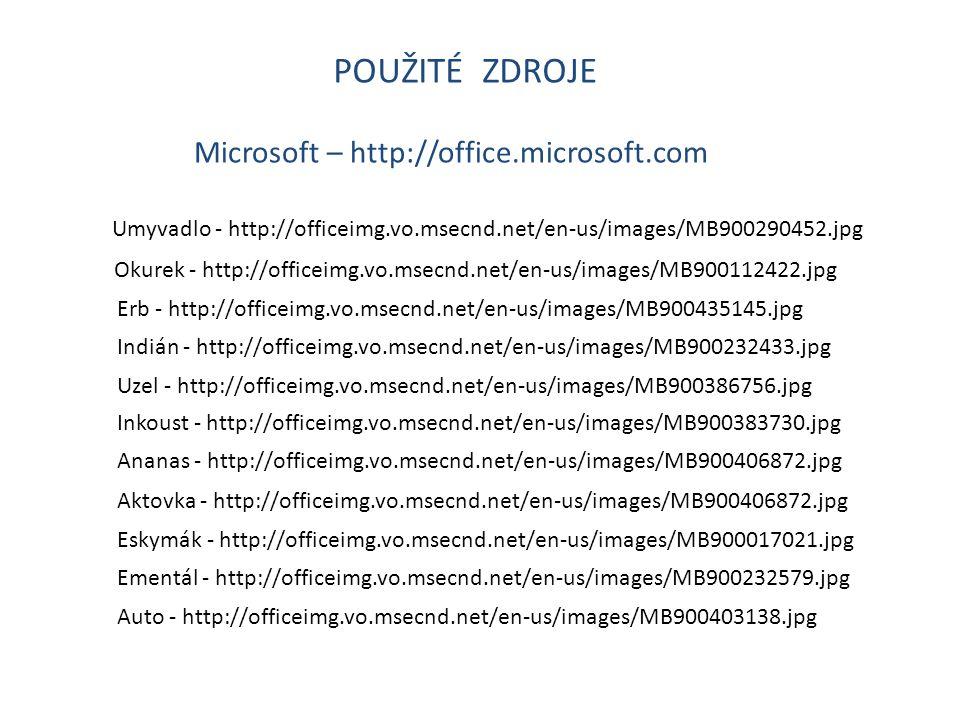 POUŽITÉ ZDROJE Microsoft – http://office.microsoft.com Umyvadlo - http://officeimg.vo.msecnd.net/en-us/images/MB900290452.jpg Okurek - http://officeimg.vo.msecnd.net/en-us/images/MB900112422.jpg Erb - http://officeimg.vo.msecnd.net/en-us/images/MB900435145.jpg Indián - http://officeimg.vo.msecnd.net/en-us/images/MB900232433.jpg Uzel - http://officeimg.vo.msecnd.net/en-us/images/MB900386756.jpg Inkoust - http://officeimg.vo.msecnd.net/en-us/images/MB900383730.jpg Ananas - http://officeimg.vo.msecnd.net/en-us/images/MB900406872.jpg Aktovka - http://officeimg.vo.msecnd.net/en-us/images/MB900406872.jpg Eskymák - http://officeimg.vo.msecnd.net/en-us/images/MB900017021.jpg Ementál - http://officeimg.vo.msecnd.net/en-us/images/MB900232579.jpg Auto - http://officeimg.vo.msecnd.net/en-us/images/MB900403138.jpg