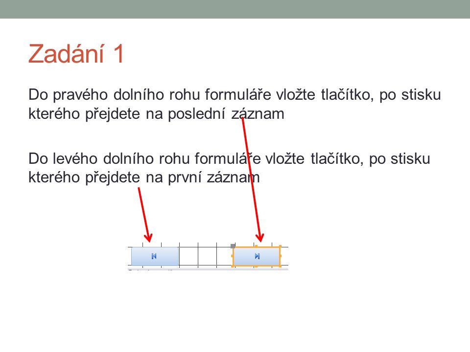 Zadání 1 Do pravého dolního rohu formuláře vložte tlačítko, po stisku kterého přejdete na poslední záznam Do levého dolního rohu formuláře vložte tlačítko, po stisku kterého přejdete na první záznam