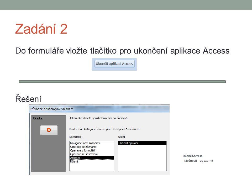 Zadání 2 Do formuláře vložte tlačítko pro ukončení aplikace Access Řešení