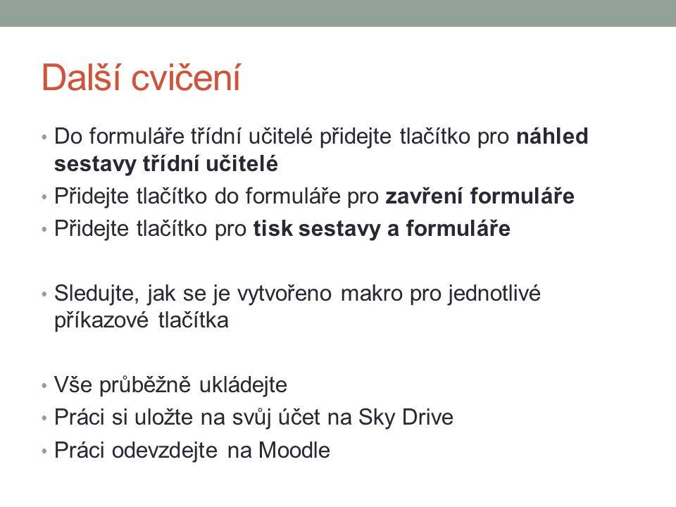 Další cvičení Do formuláře třídní učitelé přidejte tlačítko pro náhled sestavy třídní učitelé Přidejte tlačítko do formuláře pro zavření formuláře Přidejte tlačítko pro tisk sestavy a formuláře Sledujte, jak se je vytvořeno makro pro jednotlivé příkazové tlačítka Vše průběžně ukládejte Práci si uložte na svůj účet na Sky Drive Práci odevzdejte na Moodle