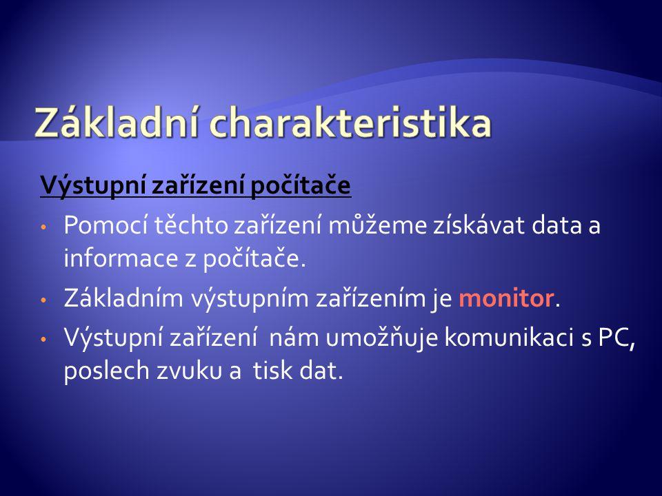Výstupní zařízení počítače Pomocí těchto zařízení můžeme získávat data a informace z počítače. Základním výstupním zařízením je monitor. Výstupní zaří