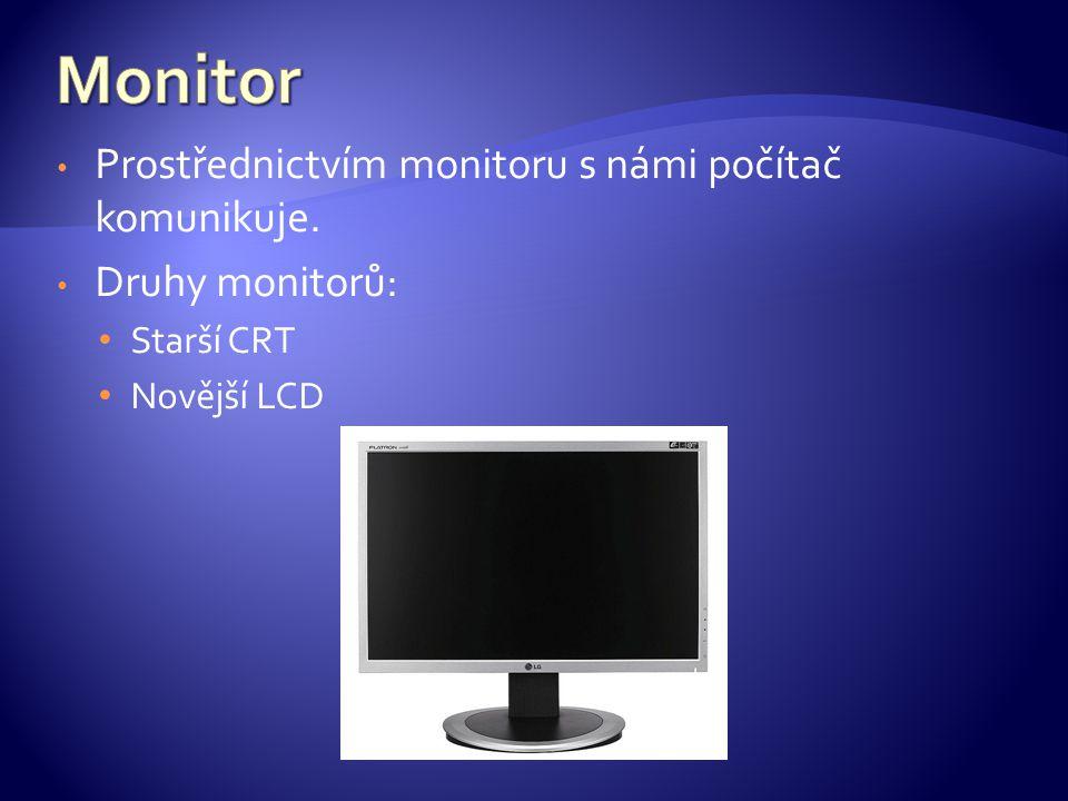 Prostřednictvím monitoru s námi počítač komunikuje. Druhy monitorů: Starší CRT Novější LCD