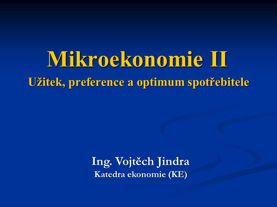 Užitek, preference a optimum spotřebitele Mikroekonomie II Ing. Vojtěch JindraIng. Vojtěch Jindra Katedra ekonomie (KE)Katedra ekonomie (KE)